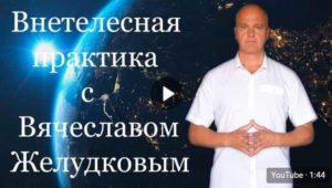 Внетелесная практика с Вячеславом Желудковым